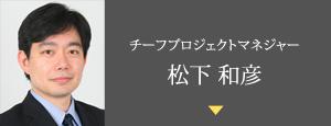 チーフプロジェクトマネジャー 松下和彦